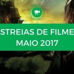 Estreias de Filmes Maio 2017: conheça o cartaz deste mês