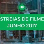 Estreias de Filmes Junho 2017: conheça o cartaz deste mês